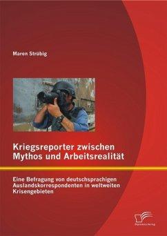 Kriegsreporter zwischen Mythos und Arbeitsrealität: Eine Befragung von deutschsprachigen Auslandskorrespondenten in weltweiten Krisengebieten (eBook, PDF) - Strübig, Maren