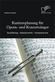 Karriereplanung für Opern- und Konzertsänger: Ausbildung - Arbeitsmarkt - Kompetenzen (eBook, PDF)