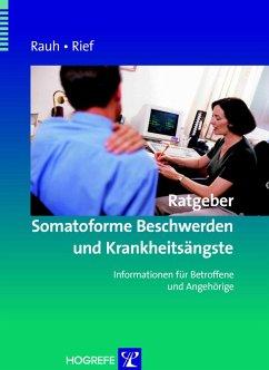 Ratgeber Somatoforme Beschwerden und Krankheitsängste. Informationen für Betroffene und Angehörige (eBook, PDF) - Rauh, Elisabeth; Rief, Winfried
