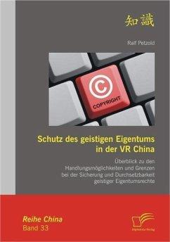 Schutz des geistigen Eigentums in der VR China: Überblick zu den Handlungsmöglichkeiten und Grenzen bei der Sicherung und Durchsetzbarkeit geistiger Eigentumsrechte (eBook, PDF) - Petzold, Ralf