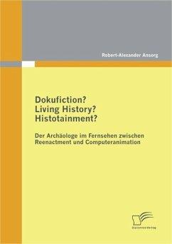 Dokufiction? Living History? Histotainment? Der Archäologe im Fernsehen zwischen Reenactment und Computeranimation (eBook, PDF) - Ansorg, Robert-Alexander