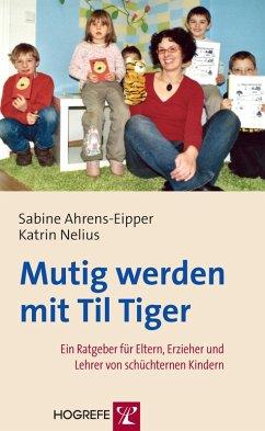 Mutig werden mit Til Tiger. Ein Ratgeber für Eltern, Erzieher und Lehrer von schüchternen Kindern (eBook, ePUB) - Ahrens-Eipper, Sabine; Nelius, Katrin