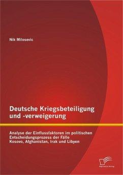 Deutsche Kriegsbeteiligung und -verweigerung: Analyse der Einflussfaktoren im politischen Entscheidungsprozess der Fälle Kosovo, Afghanistan, Irak und Libyen (eBook, PDF) - Milosevic, Nik