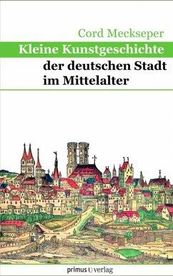 Kleine Kunstgeschichte der deutschen Stadt im Mittelalter (eBook, PDF) - Meckseper, Cord
