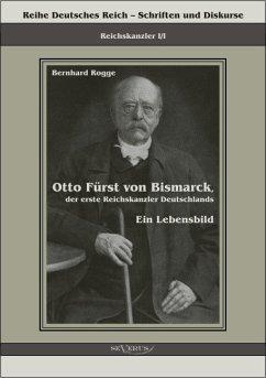 Otto Fürst von Bismarck, der erste Reichskanzler Deutschlands (eBook, PDF) - Rogge, Bernhard