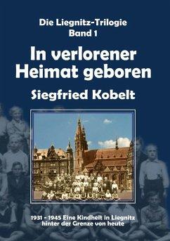 Die Liegnitz-Trilogie - 1. In verlorener Heimat geboren (eBook, ePUB) - Kobelt, Siegfried