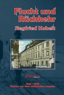 Die Liegnitz-Trilogie - 2. Flucht und Rückkehr (eBook, ePUB) - Kobelt, Siegfried