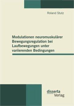 Modulationen neuromuskulärer Bewegungsregulation bei Laufbewegungen unter variierenden Bedingungen (eBook, PDF) - Stutz, Roland