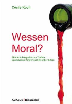 Wessen Moral? Eine Autobiografie zum Thema: Erwachsene Kinder suchtkranker Eltern (eBook, PDF) - Koch, Cécile