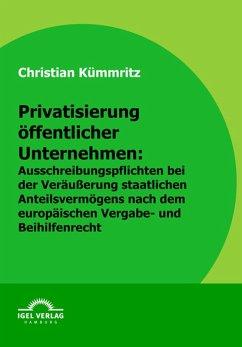 Privatisierung öffentlicher Unternehmen: Ausschreibungspflichten bei der Veräußerung staatlichen Anteilsvermögens nach dem europäischen Vergabe- und Beihilfenrecht (eBook, PDF) - Kümmritz, Christian