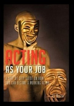 Acting as Your Job: A Step by Step Guide on How You Can Become a Working Actor