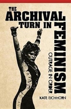 The Archival Turn in Feminism: Outrage in Order - Eichhorn, Kate