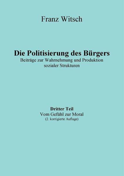 Die Politisierung des Bürgers, 3.Teil: Vom Gefühl zur Moral - Witsch, Franz