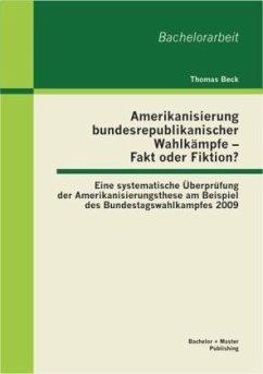 Amerikanisierung bundesrepublikanischer Wahlkämpfe - Fakt oder Fiktion? Eine systematische Überprüfung der Amerikanisierungsthese am Beispiel des Bundestagswahlkampfes 2009 - Beck, Thomas