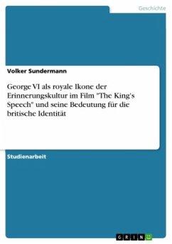 """George VI als royale Ikone der Erinnerungskultur im Film """"The King's Speech"""" und seine Bedeutung für die britische Identität"""