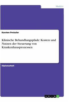 Klinische Behandlungspfade: Kosten und Nutzen der Steuerung von Krankenhausprozessen - Preissler, Karsten