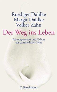 Der Weg ins Leben (eBook, ePUB) - Dahlke, Ruediger; Dahlke, Margit; Zahn, Volker