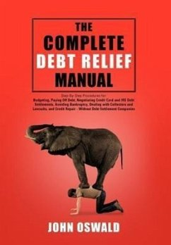 The Complete Debt Relief Manual: Step-By-Step Procedures For: Budgeting, Paying Off Debt, Negotiating Credit Card and IRS Debt Settlements, Avoiding B