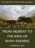 The History Of Scotland - Volume 5: From Murray To The King Of Many Enemies (eBook, ePUB)