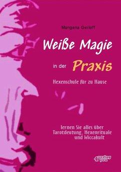 Weiße Magie in der Praxis. Hexenschule für zu Hause. Lernen Sie alles über Tarot-Deutung, Hexenrituale und Wicca-Kult. (eBook, ePUB) - Gerloff, Mangana