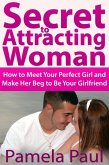 Secret to Attracting Woman: How to Meet Your Perfect Girl and Make Her Beg to Be Your Girlfriend (eBook, ePUB)