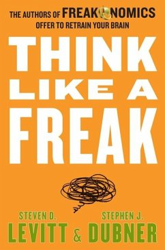 Think Like a Freak: The Authors of Freakonomics Offer to Retrain Your Brain - Levitt, Steven D.; Dubner, Stephen J.