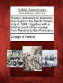 Oration, Delivered on Board the Ship Sylph in the Pacific Ocean, July 4, 1849: Together with a Brief Account of Her Voyage from Panama to San Francisc