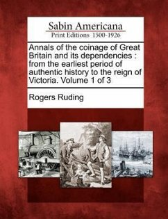 Annals of the Coinage of Great Britain and Its Dependencies: From the Earliest Period of Authentic History to the Reign of Victoria. Volume 1 of 3 - Ruding, Rogers