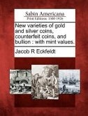 New Varieties of Gold and Silver Coins, Counterfeit Coins, and Bullion: With Mint Values.