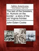 The Last of the Foresters, Or, Humors on the Border: A Story of the Old Virginia Frontier.