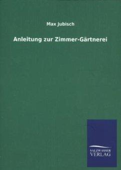 Anleitung zur Zimmer-Gärtnerei - Jubisch, Max