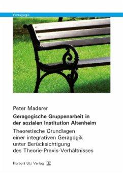 Geragogische Gruppenarbeit in der sozialen Institution Altenheim - Maderer, Peter
