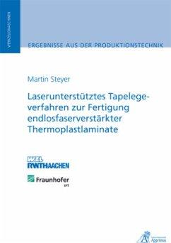 Laserunterstütztes Tapelegeverfahren zur Fertigung endlosfaserverstärkter Thermoplastlaminate - Steyer, Martin