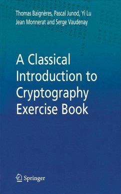 A Classical Introduction to Cryptography Exercise Book (eBook, PDF) - Lu, Yi; Monnerat, Jean; Junod, Pascal; Vaudenay, Serge; Baigèneres, Thomas