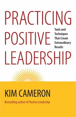Practicing Positive Leadership: Tools and Techniques That Create Extraordinary Results - Cameron, Kim