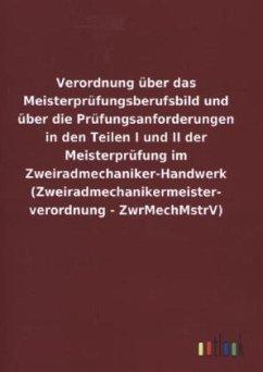 Verordnung über das Meisterprüfungsberufsbild und über die Prüfungsanforderungen in den Teilen I und II der Meisterprüfung im Zweiradmechaniker-Handwerk (Zweiradmechanikermeister- verordnung - ZwrMechMstrV)