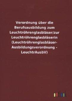 Verordnung über die Berufsausbildung zum Leuchtröhrenglasbläser/zur Leuchtröhrenglasbläserin (Leuchtröhrenglasbläser- Ausbildungsverordnung - LeuchtrAusbV)