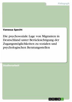 Die psychosoziale Lage von Migranten in Deutschland unter Berücksichtigung der Zugangsmöglichkeiten zu sozialen und psychologischen Beratungsstellen (eBook, PDF)