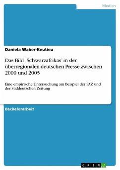 Das Bild ,Schwarzafrikas' in der überregionalen deutschen Presse zwischen 2000 und 2005 (eBook, ePUB)