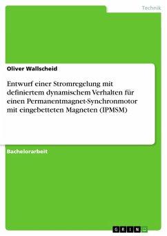 Entwurf einer Stromregelung mit definiertem dynamischem Verhalten für einen Permanentmagnet-Synchronmotor mit eingebetteten Magneten (IPMSM) (eBook, PDF) - Wallscheid, Oliver