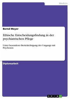 Ethische Entscheidungsfindung in der psychiatrischen Pflege unter besonderer Berückichtigung des Umgangs mit Psychosen (eBook, ePUB)