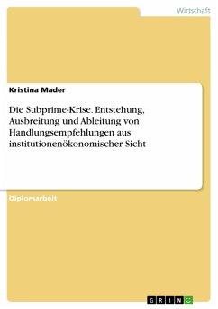 Die Subprime-Krise - Entstehung, Ausbreitung und Ableitung von Handlungsempfehlungen aus institutionenökonomischer Sicht (eBook, PDF)