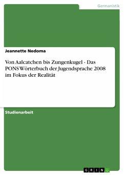 Von Aalcatchen bis Zungenkugel - Das PONS Wörterbuch der Jugendsprache 2008 im Fokus der Realität (eBook, ePUB)