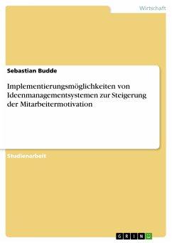 Implementierungsmöglichkeiten von Ideenmanagementsystemen zur Steigerung der Mitarbeitermotivation (eBook, PDF)
