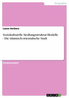 Soziokulturelle Siedlungsstruktur-Modelle - Die islamisch-orientalische Stadt (eBook, PDF)
