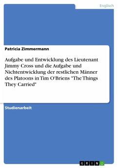 Analyse von Tim O'Briens Kurzgeschichte -The Things They Carried- Die Aufgabe und Entwicklung der Person des Lieutenant Jimmy Cross und die Aufgabe und Nichtentwicklung der restlichen Männer des Platoons (eBook, PDF)