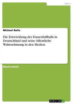 Die Entwicklung des Frauenfußballs in Deutschland unter besonderer Berücksichtigung seiner öffentlichen Wahrnehmung in ausgewählten Medien (eBook, PDF)