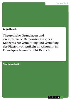 Theoretische Grundlagen und exemplarische Demonstration eines Konzepts zur Vermittlung und Vertiefung der Flexion von Artikeln im Akkusativ im Fremdsprachenunterricht Deutsch (eBook, PDF)