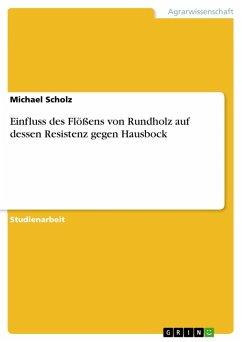 Einfluss des Flößens von Rundholz auf dessen Resistenz gegen Hausbock (eBook, PDF) - Scholz, Michael