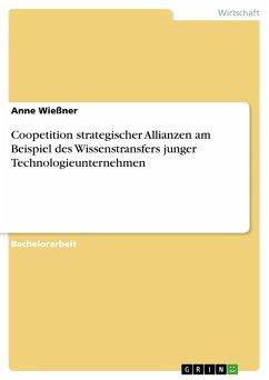 Coopetition strategischer Allianzen am Beispiel des Wissenstransfers junger Technologieunternehmen (eBook, PDF) - Wießner, Anne